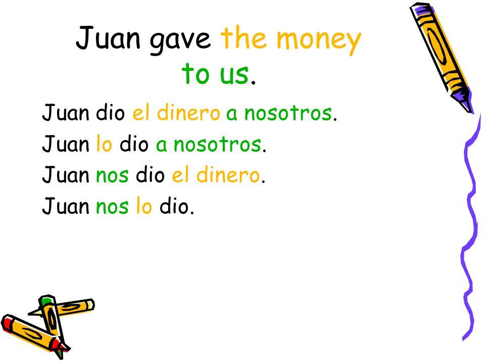 Juan gave the money to us. Juan dio el dinero a nosotros.