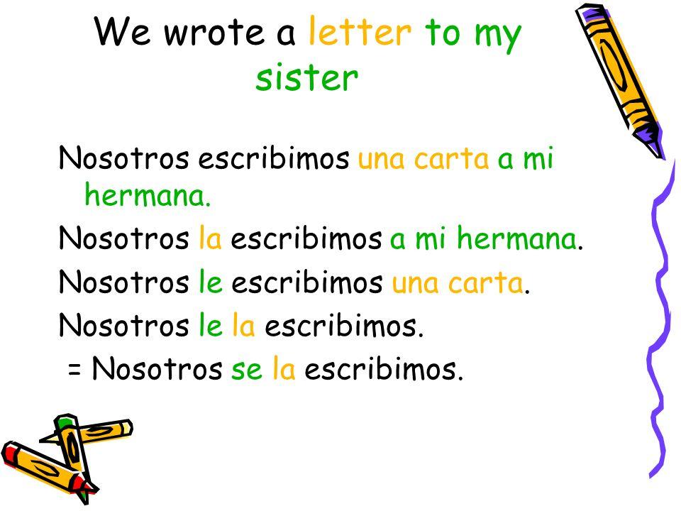 We wrote a letter to my sister Nosotros escribimos una carta a mi hermana.