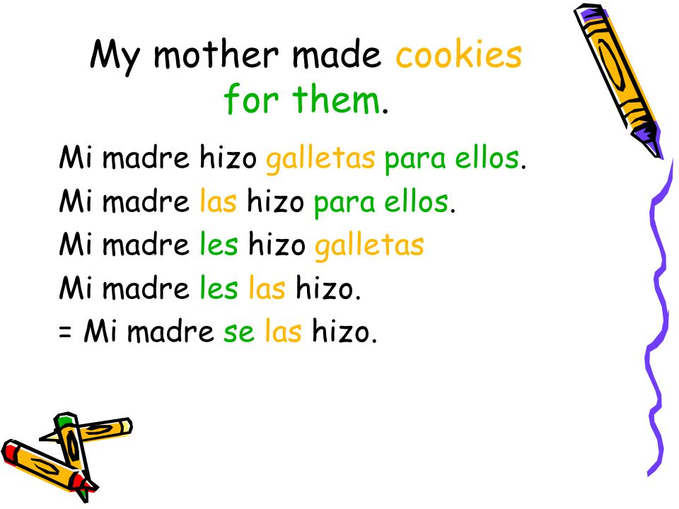 My mother made cookies for them. Mi madre hizo galletas para ellos.