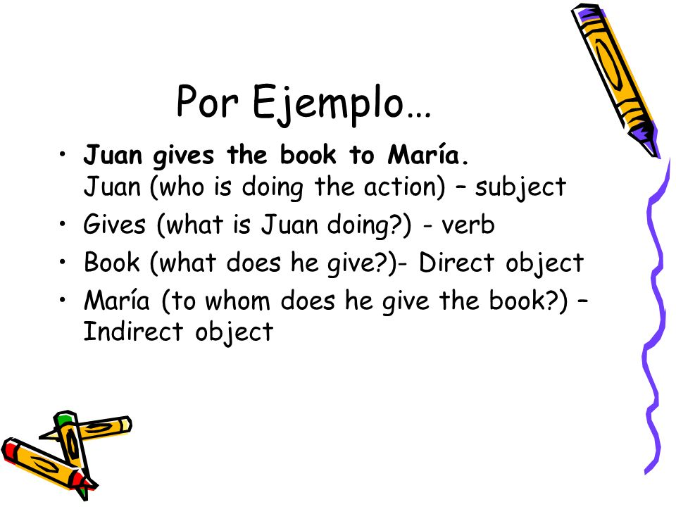 Por Ejemplo… Juan gives the book to María. Juan (who is doing the action) – subject Gives (what is Juan doing?) - verb Book (what does he give?)- Dire