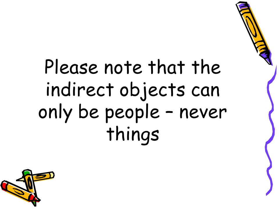Please note that the indirect objects can only be people – never things