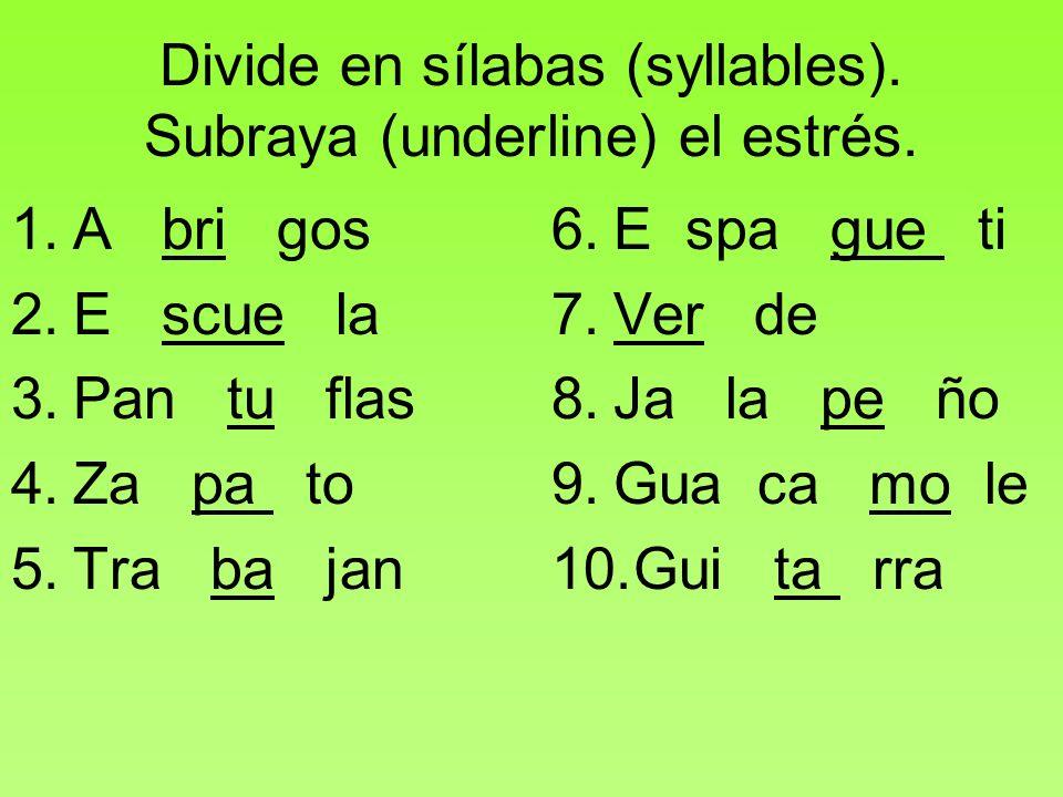 Divide en sílabas (syllables). Subraya (underline) el estrés. 1.A bri gos 2.E scue la 3.Pan tu flas 4.Za pa to 5.Tra ba jan 6.E spa gue ti 7.Ver de 8.