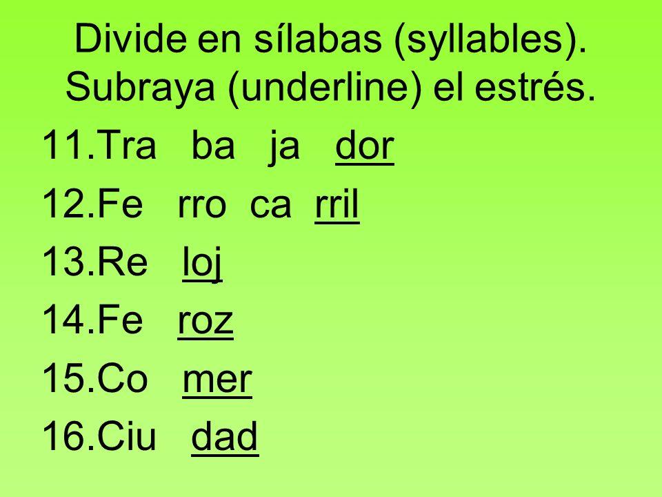 Divide en sílabas (syllables). Subraya (underline) el estrés. 11.Tra ba ja dor 12.Fe rro ca rril 13.Re loj 14.Fe roz 15.Co mer 16.Ciu dad