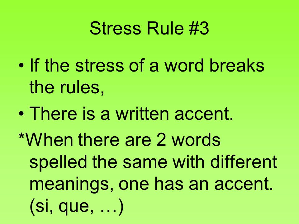 Stress Rule #3 If the stress of a word breaks the rules, There is a written accent. *When there are 2 words spelled the same with different meanings,
