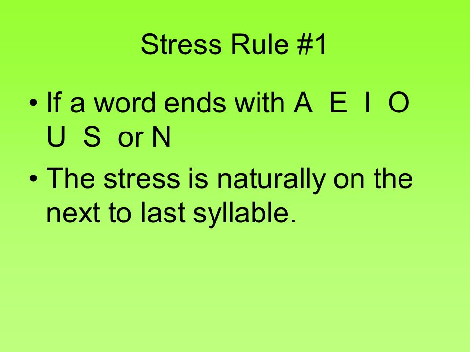 Stress Rule #1 If a word ends with A E I O U S or N The stress is naturally on the next to last syllable.