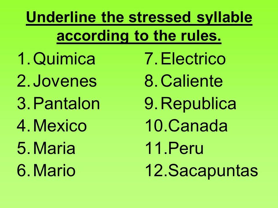 Underline the stressed syllable according to the rules. 1.Quimica 2.Jovenes 3.Pantalon 4.Mexico 5.Maria 6.Mario 7.Electrico 8.Caliente 9.Republica 10.