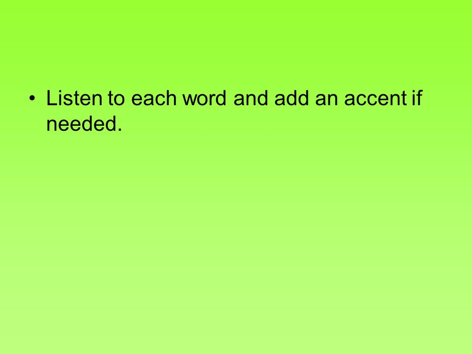 Listen to each word and add an accent if needed.