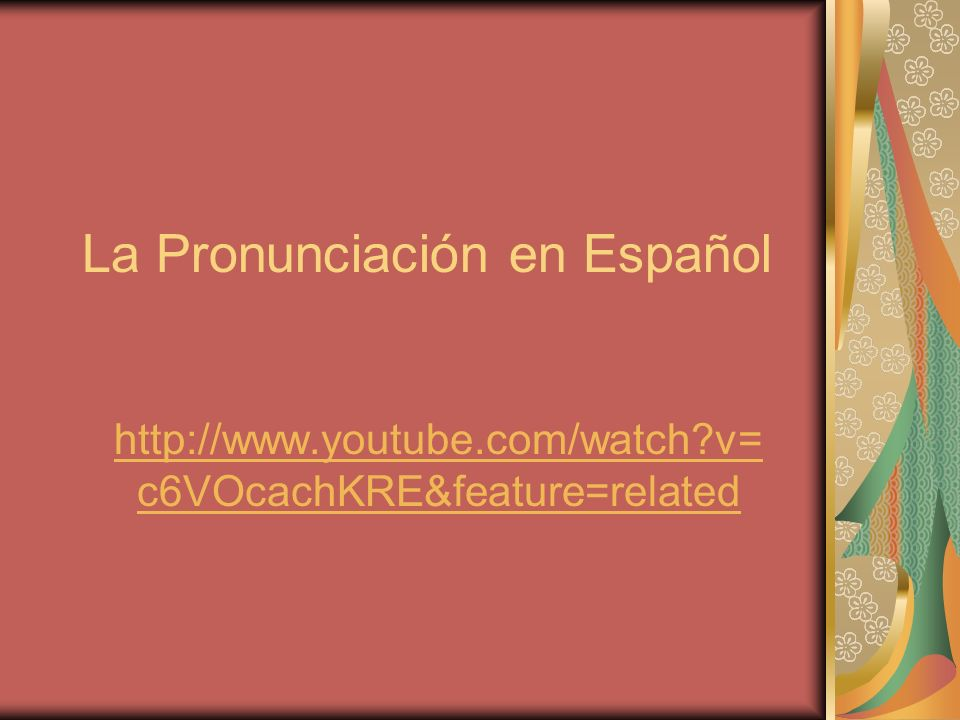 La Pronunciación en Español http://www.youtube.com/watch v= c6VOcachKRE&feature=related
