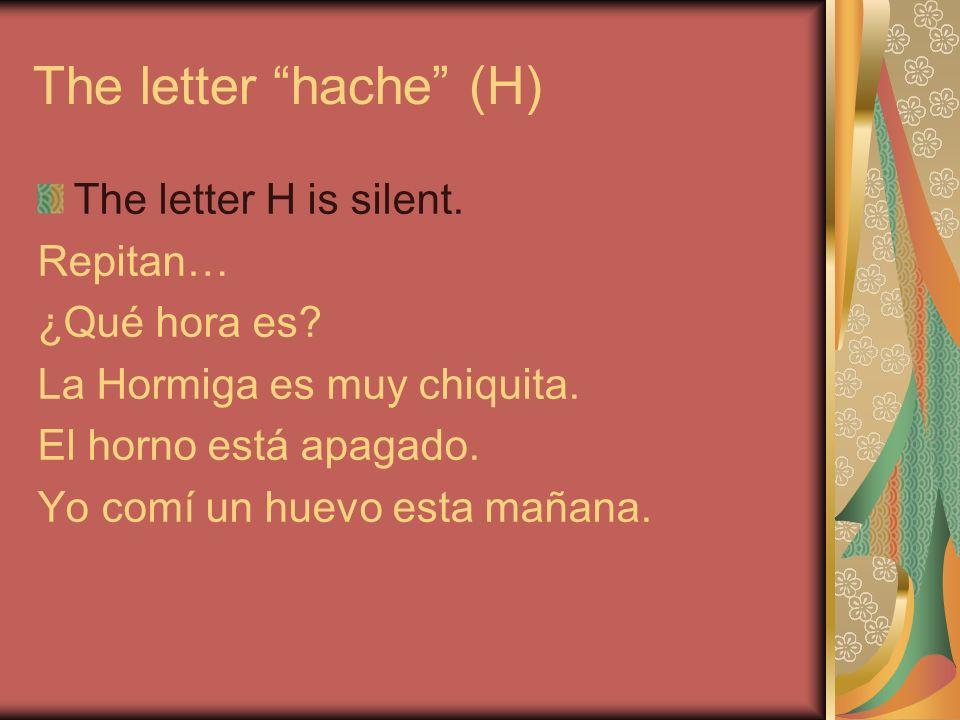 The letter hache (H) The letter H is silent. Repitan… ¿Qué hora es.