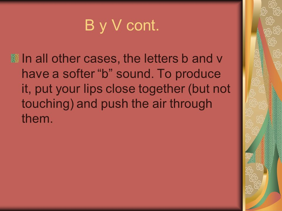 B y V cont. In all other cases, the letters b and v have a softer b sound.