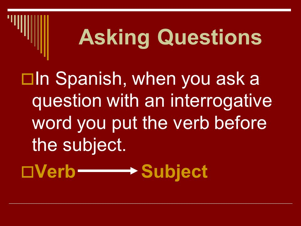 Asking Questions You have already used several interrogative words. Notice that all interrogative words have a written accent mark.