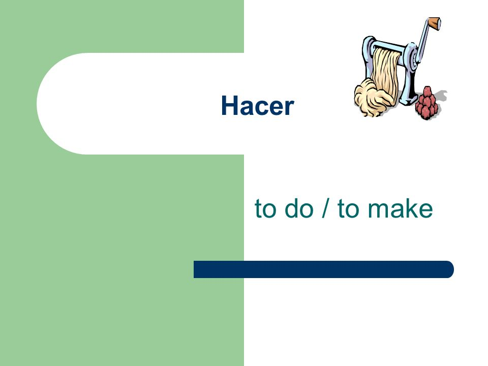 Hacer to do / to make