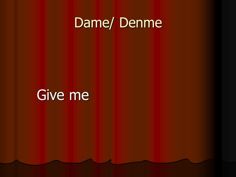 Dame/ Denme Give me