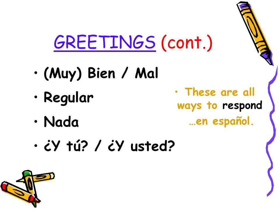 GREETINGS (cont.) ¿Cómo estás? ¿Cómo está, Ud.? ¿Qué tal? ¿Qué pasa? These are all ways to ask how someone is doing …en español.