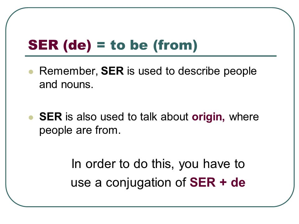 SER (de) = to be (from) Remember, SER is used to describe people and nouns. SER is also used to talk about origin, where people are from. In order to