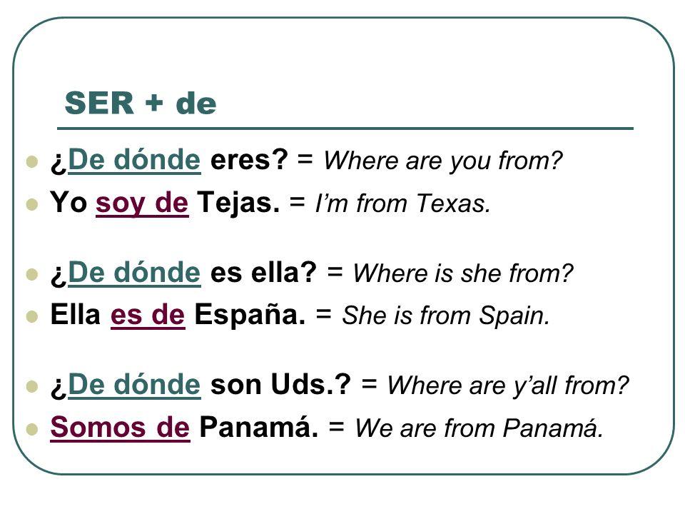 SER + de ¿De dónde eres? = Where are you from? Yo soy de Tejas. = Im from Texas. ¿De dónde es ella? = Where is she from? Ella es de España. = She is f