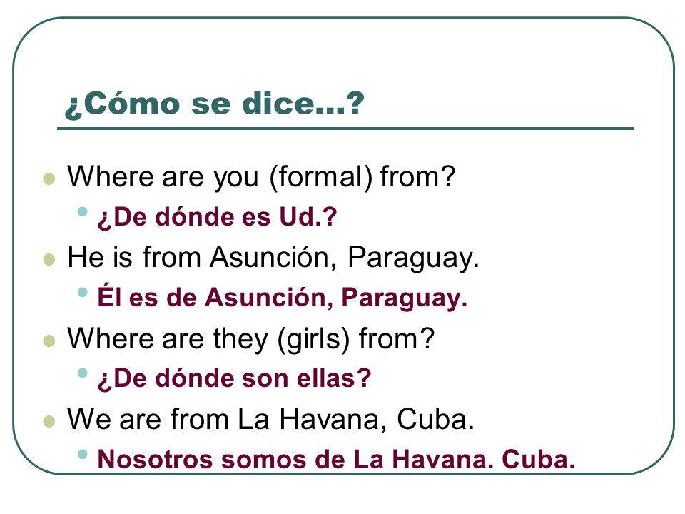 ¿Cómo se dice…? Where are you (formal) from? ¿De dónde es Ud.? He is from Asunción, Paraguay. Él es de Asunción, Paraguay. Where are they (girls) from