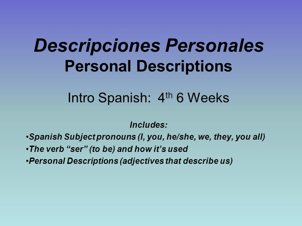 Descripciones Personales Personal Descriptions Intro Spanish: 4 th 6 Weeks Includes: Spanish Subject pronouns (I, you, he/she, we, they, you all) The verb ser (to be) and how its used Personal Descriptions (adjectives that describe us)