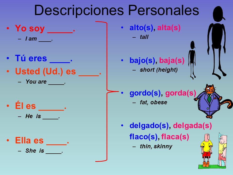 Descripciones Personales Yo soy _____. –I am ____. Tú eres ____. Usted (Ud.) es ____. –You are _____. Él es _____. –He is _____. Ella es ____. –She is