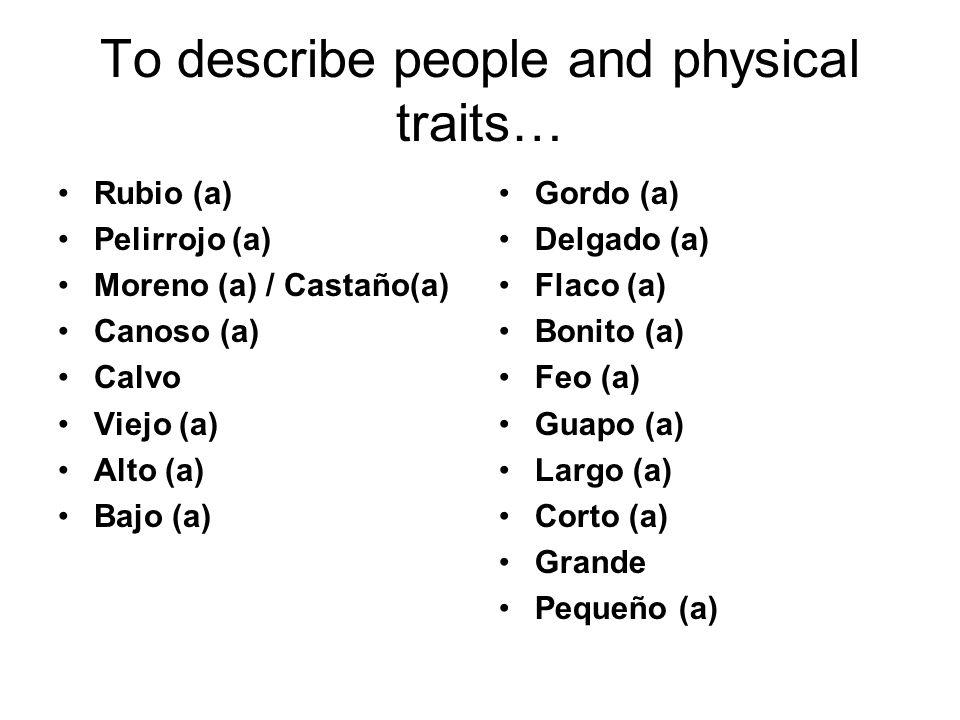 to describe non-physical traits… Atlético (a) / Deportista Aburrido (a) Perezoso (a) Serio (a) Trabajador (a) Paciente Impaciente Inteligente Artístico (a) Estudioso (a) Sociable Reservado (a) Desordenado (a) Ordenado (a) Atrevido (a) Gracioso (a) Viejo (a) Joven