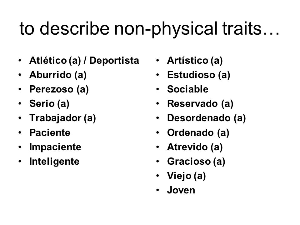 to describe non-physical traits… Atlético (a) / Deportista Aburrido (a) Perezoso (a) Serio (a) Trabajador (a) Paciente Impaciente Inteligente Artístic