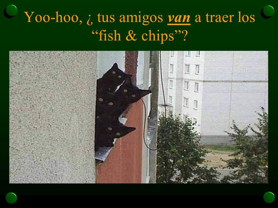 Yoo-hoo, ¿ tus amigos van a traer los fish & chips?