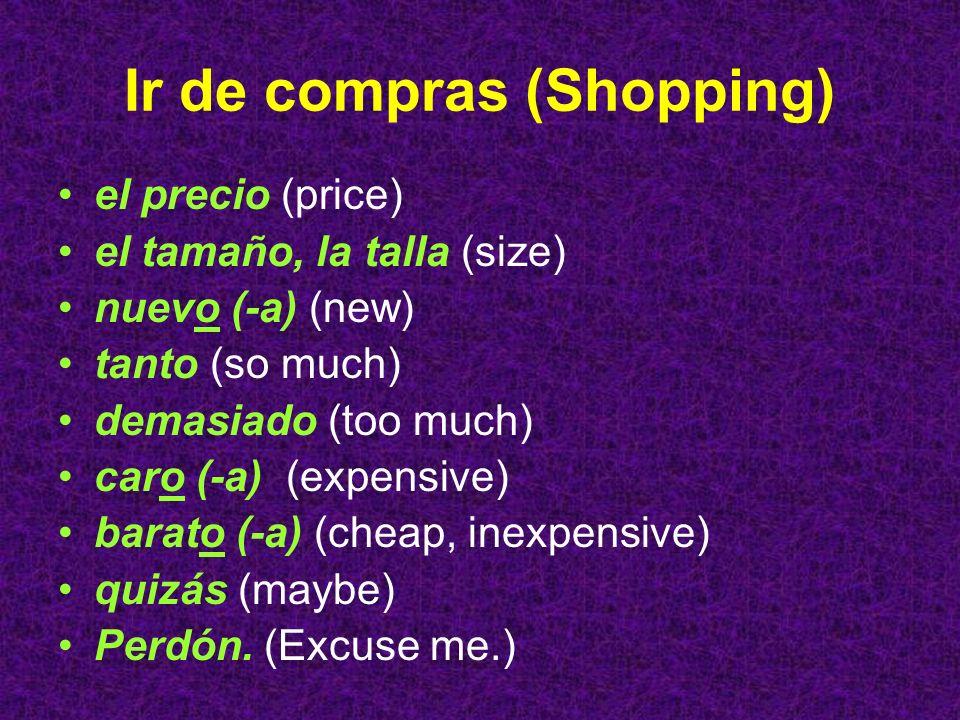 Ir de compras (Shopping) el precio (price) el tamaño, la talla (size) nuevo (-a) (new) tanto (so much) demasiado (too much) caro (-a) (expensive) bara