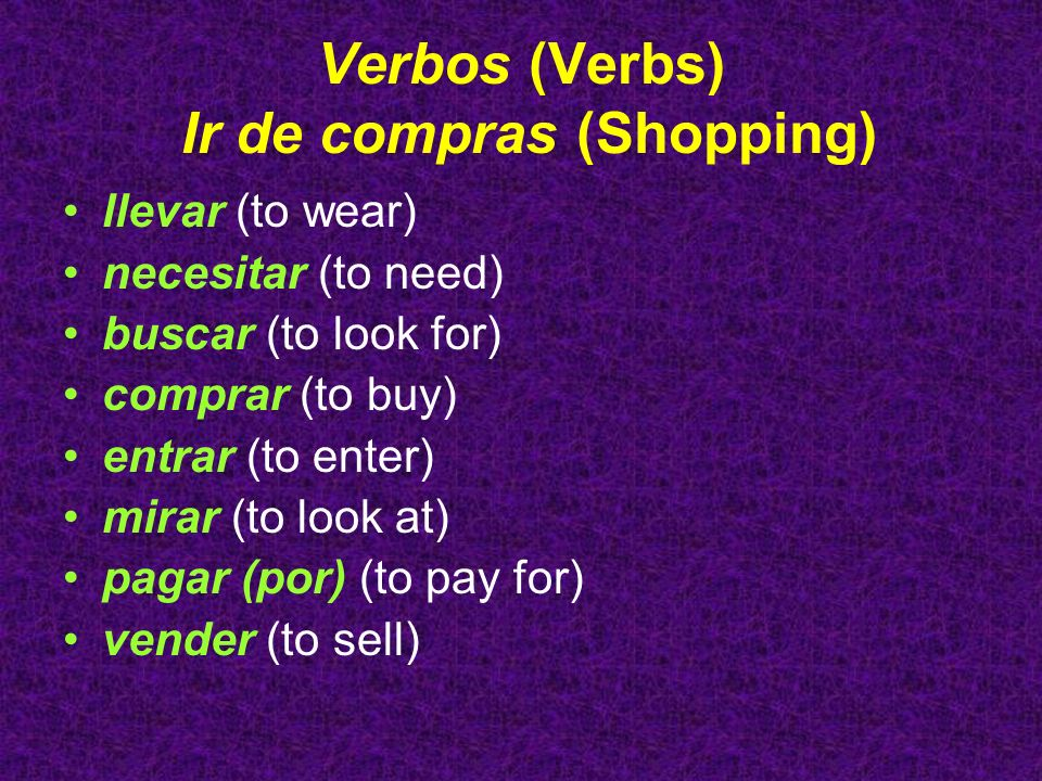 Verbos (Verbs) Ir de compras (Shopping) llevar (to wear) necesitar (to need) buscar (to look for) comprar (to buy) entrar (to enter) mirar (to look at