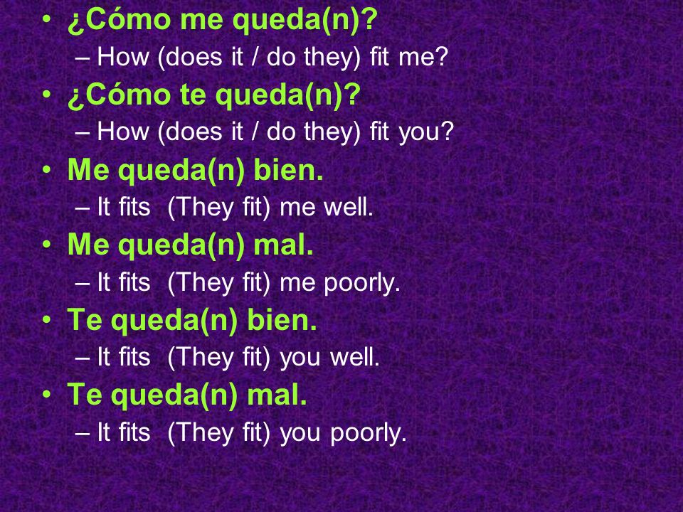 ¿Cómo me queda(n)? –How (does it / do they) fit me? ¿Cómo te queda(n)? –How (does it / do they) fit you? Me queda(n) bien. –It fits (They fit) me well