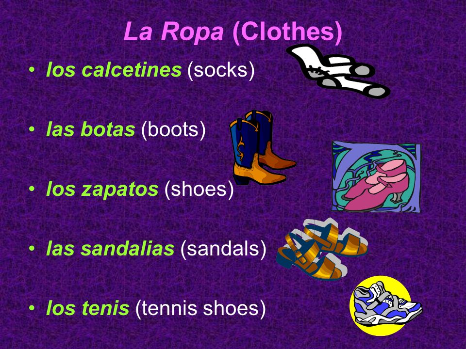 La Ropa (Clothes) los calcetines (socks) las botas (boots) los zapatos (shoes) las sandalias (sandals) los tenis (tennis shoes)