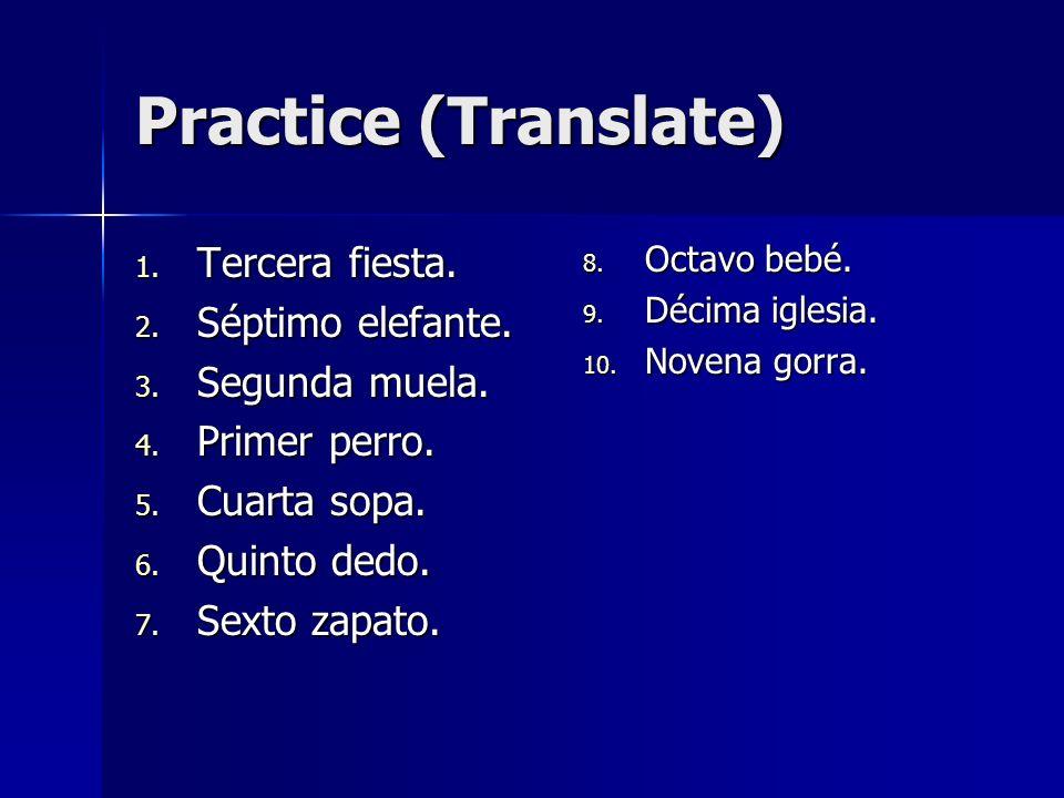 Practice (Translate) 1. Tercera fiesta. 2. Séptimo elefante. 3. Segunda muela. 4. Primer perro. 5. Cuarta sopa. 6. Quinto dedo. 7. Sexto zapato. 8. Oc