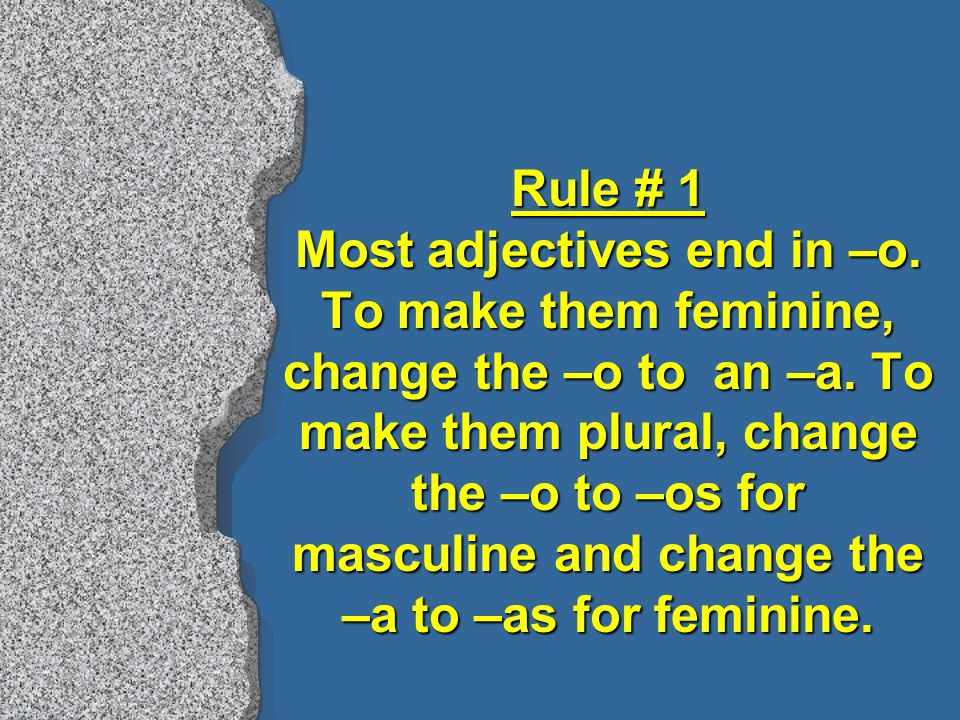 Rule # 1 Most adjectives end in –o.To make them feminine, change the –o to an –a.