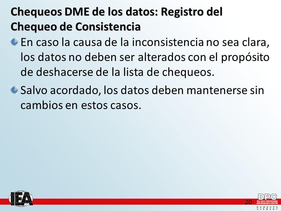 20 Chequeos DME de los datos: Registro del Chequeo de Consistencia En caso la causa de la inconsistencia no sea clara, los datos no deben ser alterados con el propósito de deshacerse de la lista de chequeos.
