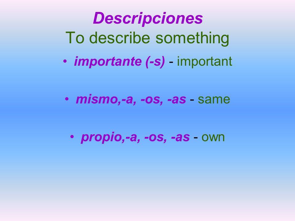 Descripciones To describe something importante (-s) - important mismo,-a, -os, -as - same propio,-a, -os, -as - own