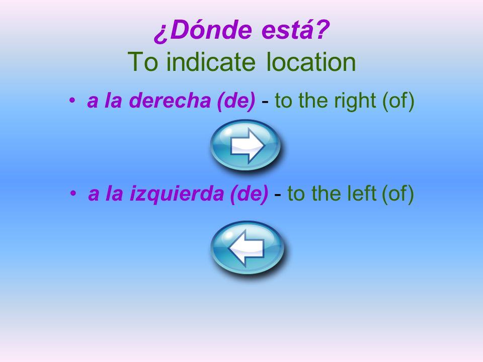 ¿Dónde está? To indicate location a la derecha (de) - to the right (of) a la izquierda (de) - to the left (of)