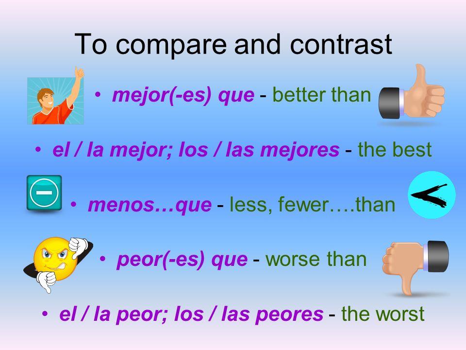 To compare and contrast mejor(-es) que - better than el / la mejor; los / las mejores - the best menos…que - less, fewer….than peor(-es) que - worse t
