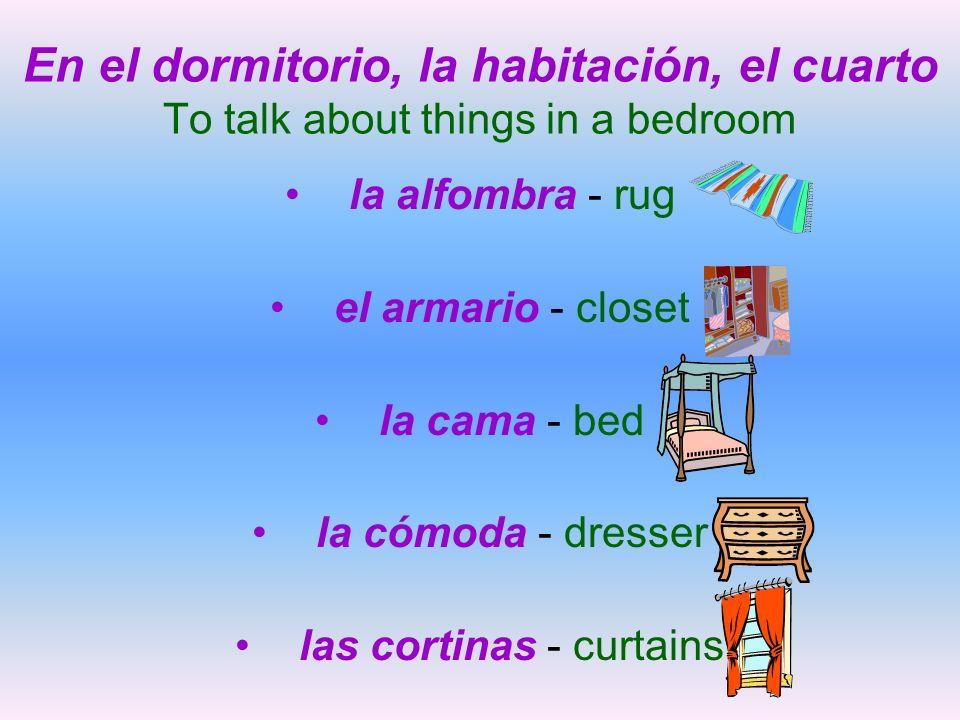 En el dormitorio, la habitación, el cuarto To talk about things in a bedroom la alfombra - rug el armario - closet la cama - bed la cómoda - dresser l