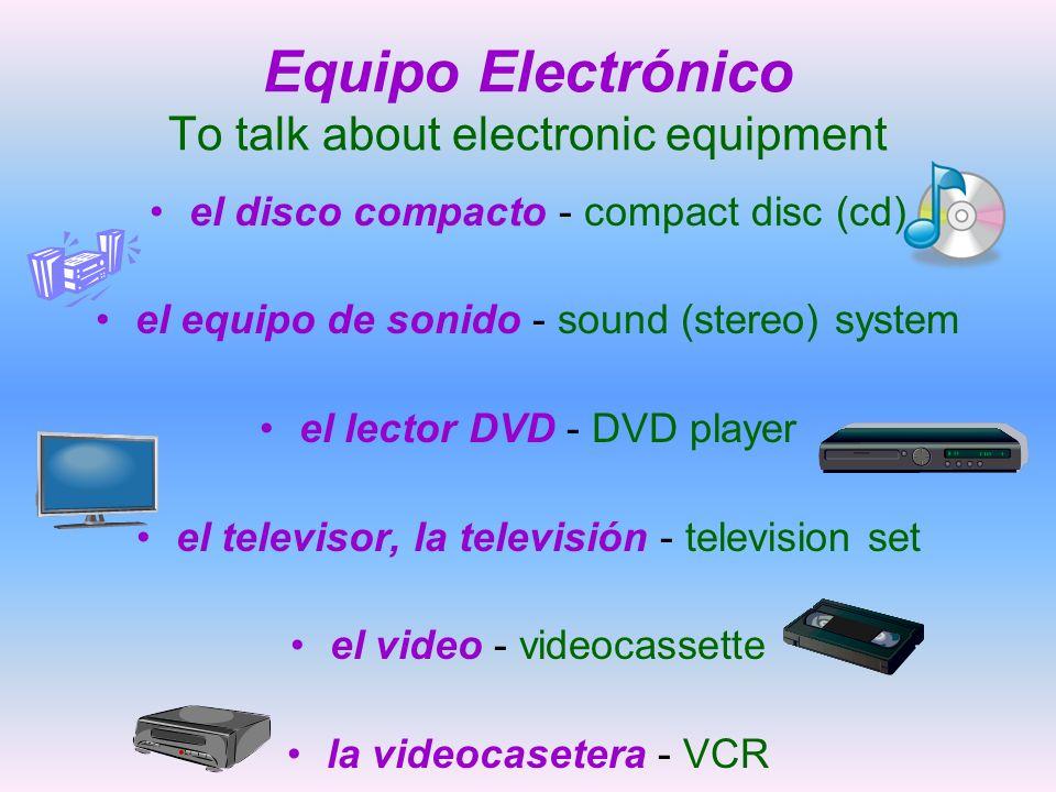 Equipo Electrónico To talk about electronic equipment el disco compacto - compact disc (cd) el equipo de sonido - sound (stereo) system el lector DVD