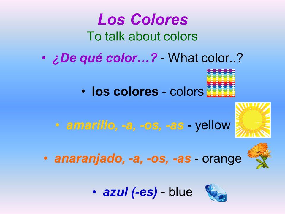 Los Colores To talk about colors ¿De qué color…? - What color..? los colores - colors amarillo, -a, -os, -as - yellow anaranjado, -a, -os, -as - orang