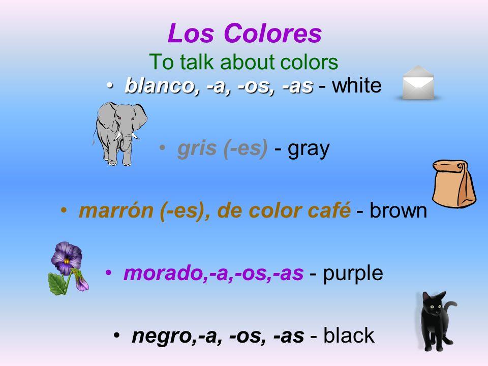 Los Colores To talk about colors blanco, -a, -os, -asblanco, -a, -os, -as - white gris (-es) - gray marrón (-es), de color café - brown morado,-a,-os,