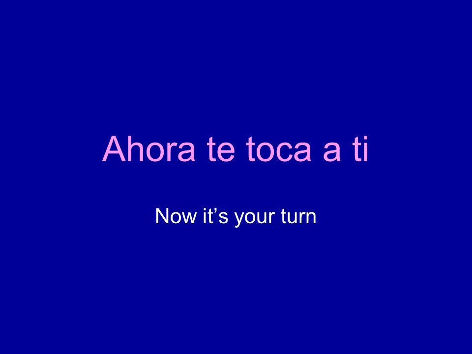 Ahora te toca a ti Now its your turn