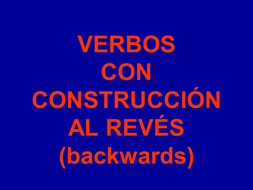 VERBOS CON CONSTRUCCIÓN AL REVÉS (backwards)