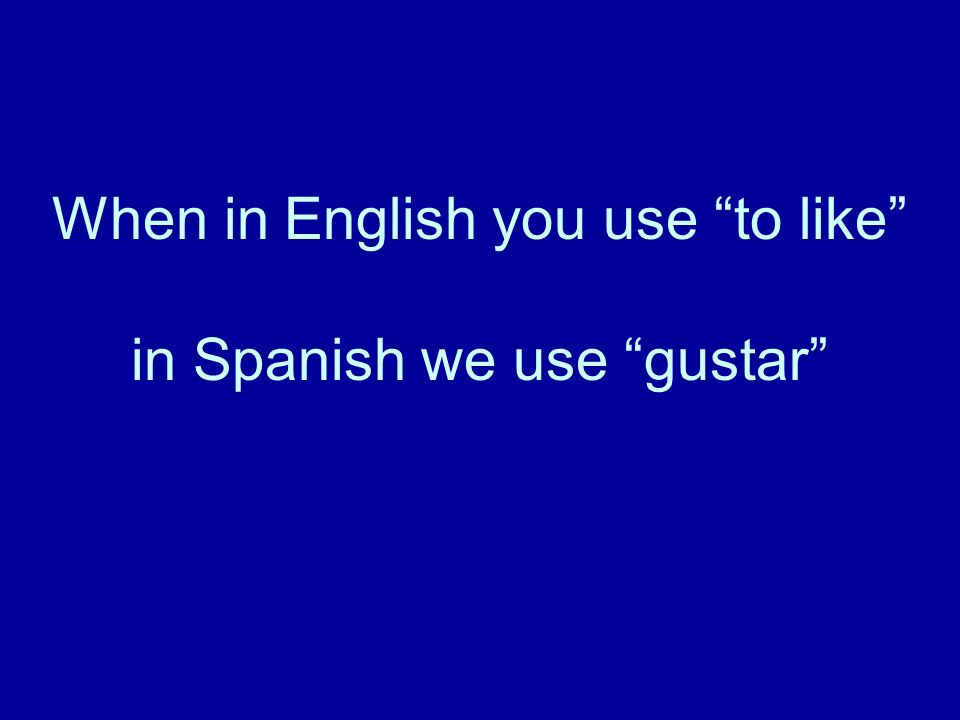 When in English you use to like in Spanish we use gustar