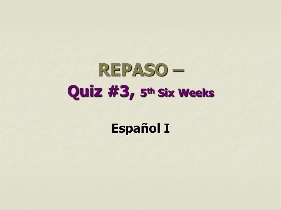 REPASO – Quiz #3, 5 th Six Weeks Español I
