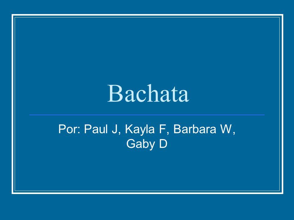 Bachata Por: Paul J, Kayla F, Barbara W, Gaby D