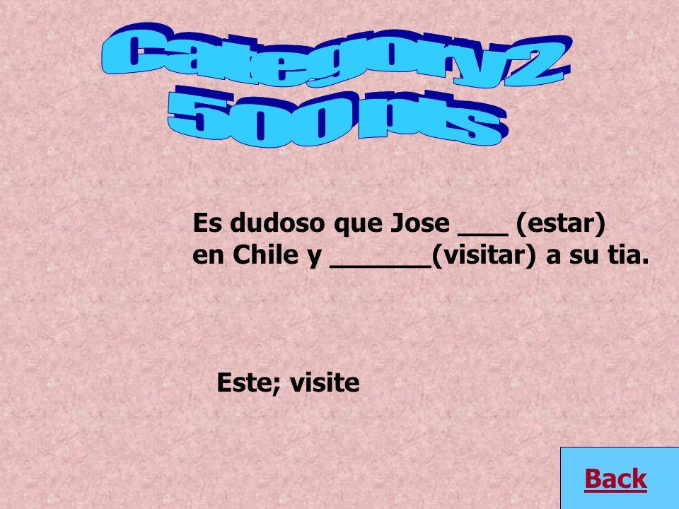 Es dudoso que Jose ___ (estar) en Chile y ______(visitar) a su tia. Back Este; visite