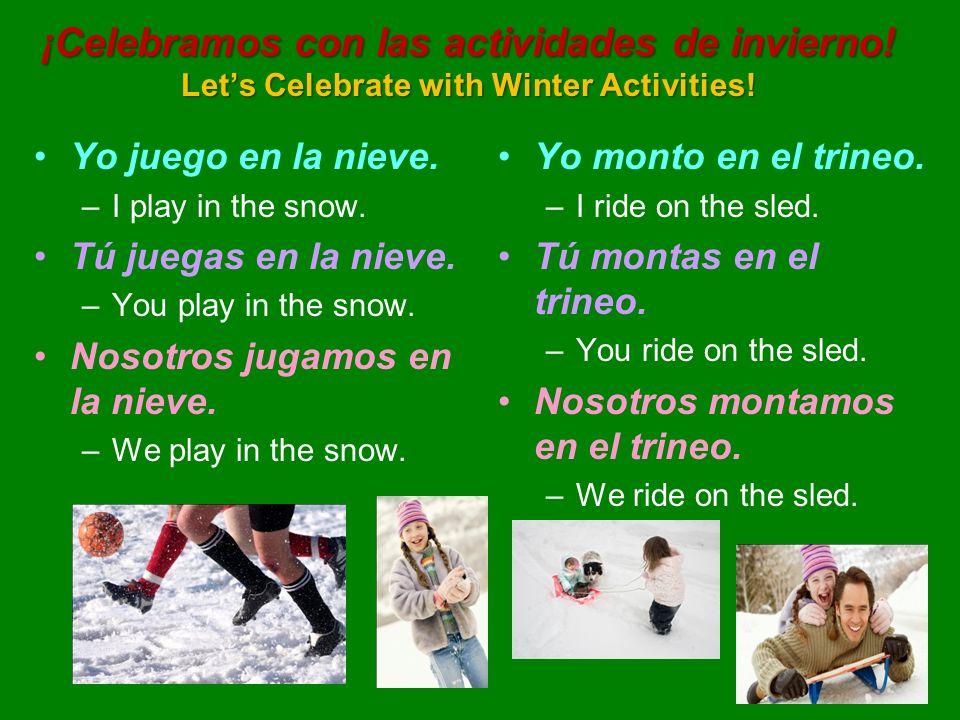 ¡Celebramos con las actividades de invierno! Lets Celebrate with Winter Activities! Yo juego en la nieve. –I play in the snow. Tú juegas en la nieve.
