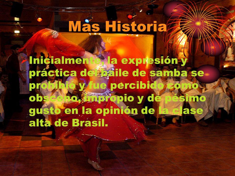 Mas Historia Inicialmente, la expresión y práctica del baile de samba se prohibió y fue percibido como obsceno, impropio y de pésimo gusto en la opini