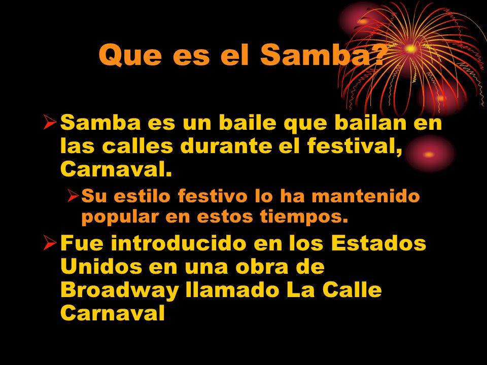 Que es el Samba? Samba es un baile que bailan en las calles durante el festival, Carnaval. Su estilo festivo lo ha mantenido popular en estos tiempos.