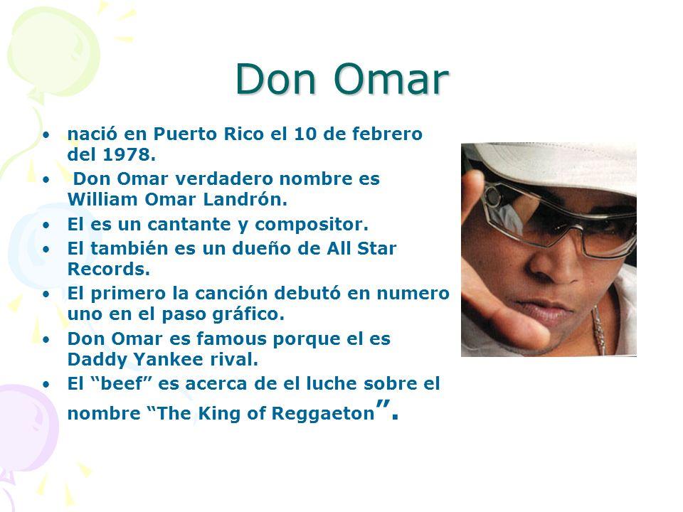 Don Omar nació en Puerto Rico el 10 de febrero del 1978. Don Omar verdadero nombre es William Omar Landrón. El es un cantante y compositor. El también